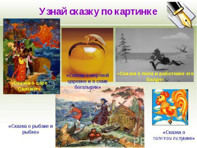 Узнай сказку по картинке «Сказка о мертвой царевне и о семи богатырях» «Сказка о попе и работнике его Балде» «Сказка о рыбаке и рыбке» «Сказка о золотом петушке» «Сказка о царе Салтане»