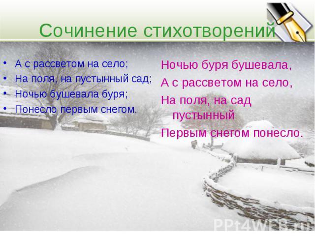 Сочинение стихотворений А с рассветом на село; На поля, на пустынный сад; Ночью бушевала буря; Понесло первым снегом. Ночью буря бушевала, А с рассветом на село, На поля, на сад пустынный Первым снегом понесло.