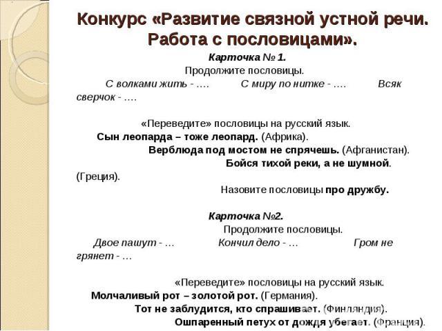 Конкурс «Развитие связной устной речи. Работа с пословицами». Карточка № 1. Продолжите пословицы. С волками жить - …. С миру по нитке - …. Всяк сверчок - …. «Переведите» пословицы на русский язык. Сын леопарда – тоже леопард. (Африка). Верблюда под …