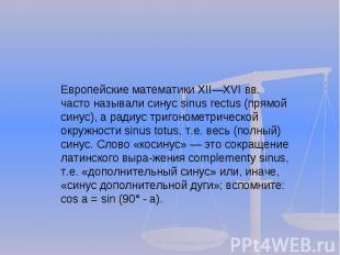 Европейские математики XIIXVI вв. часто называли синус sinus rectus (прямой сину