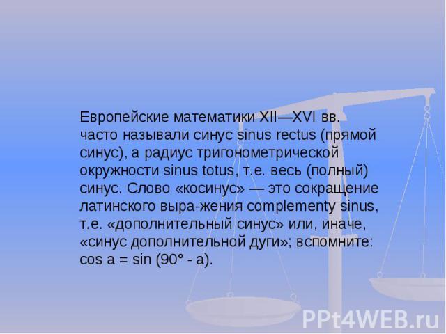 Европейские математики XIIXVI вв. часто называли синус sinus rectus (прямой синус), а радиус тригонометрической окружности sinus totus, т.е. весь (полный) синус. Слово «косинус» это сокращение латинского выражения complementy sinus, т.е. «дополнител…