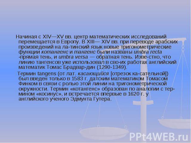 Начиная с XIVXV вв. центр математических исследований перемещается в Европу. В XIII XIV вв. при переводе арабских произведений на латинский язык новые тригонометрические функции котангенс и тангенс были названы umbra recta -прямая тень, и umbra vers…
