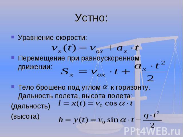 Устно: Уравнение скорости: Уравнение скорости: Перемещение при равноускоренном движении: Перемещение при равноускоренном движении: Тело брошено под углом к горизонту. Дальность полета, высота полета: Тело брошено под углом к горизонту. Дальность пол…