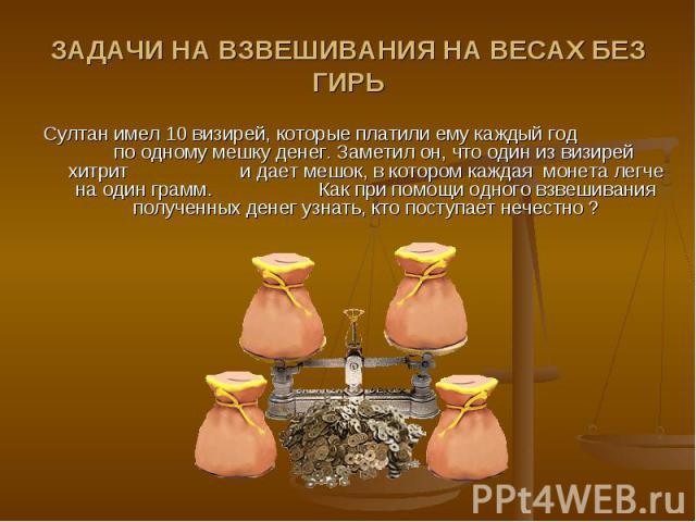 ЗАДАЧИ НА ВЗВЕШИВАНИЯ НА ВЕСАХ БЕЗ ГИРЬ Султан имел 10 визирей, которые платили ему каждый год по одному мешку денег. Заметил он, что один из визирей хитрит и дает мешок, в котором каждая монета легче на один грамм. Как при помощи одного взвешивания…