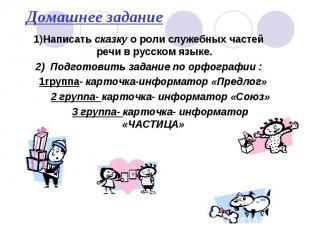 Домашнее задание 1)Написать сказку о роли служебных частей речи в русском языке.