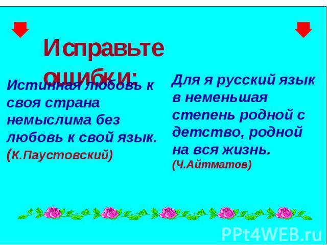 Исправьте ошибки: Истинная любовь к своя страна немыслима без любовь к свой язык. ( К.Паустовский) Для я русский язык в неменьшая степень родной с детство, родной на вся жизнь. (Ч.Айтматов)