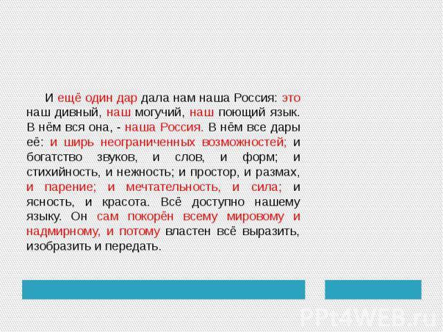 И ещё один дар дала нам наша Россия: это наш дивный, наш могучий, наш поющий язык. В нём вся она, - наша Россия. В нём все дары её: и ширь неограниченных возможностей; и богатство звуков, и слов, и форм; и стихийность, и нежность; и простор, и разма…
