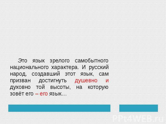 Это язык зрелого самобытного национального характера. И русский народ, создавший этот язык, сам призван достигнуть душевно и духовно той высоты, на которую зовёт его – его язык…