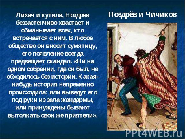Ноздрёв и Чичиков Лихач и кутила, Ноздрев беззастенчиво хвастает и обманывает всех, кто встречается с ним. В любое общество он вносит сумятицу, его появление всегда предвещает скандал. «Ни на одном собрании, где он был, не обходилось без истории. Ка…