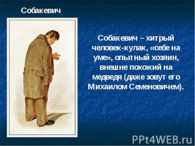 Собакевич Собакевич – хитрый человек-кулак, «себе на уме», опытный хозяин, внешне похожий на медведя (даже зовут его Михаилом Семеновичем).