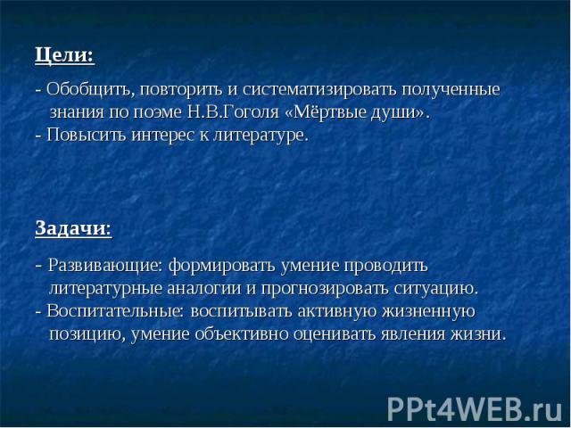 Цели: - Обобщить, повторить и систематизировать полученные знания по поэме Н.В.Гоголя «Мёртвые души». - Повысить интерес к литературе. Задачи: - Развивающие: формировать умение проводить литературные аналогии и прогнозировать ситуацию. - Воспитатель…