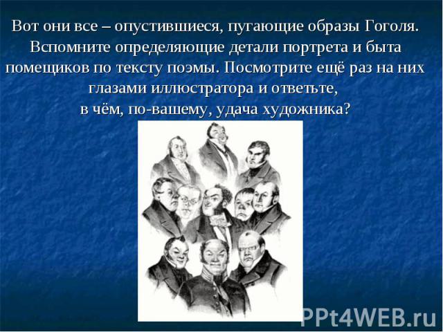 Вот они все – опустившиеся, пугающие образы Гоголя. Вспомните определяющие детали портрета и быта помещиков по тексту поэмы. Посмотрите ещё раз на них глазами иллюстратора и ответьте, в чём, по-вашему, удача художника?