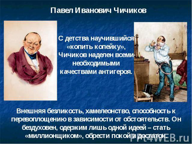 Павел Иванович Чичиков С детства научившийся «копить копейку», Чичиков наделен всеми необходимыми качествами антигероя. Внешняя безликость, хамелеонство, способность к перевоплощению в зависимости от обстоятельств. Он бездуховен, одержим лишь одной …