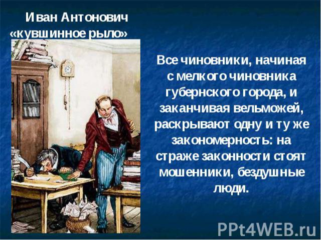 Иван Антонович «кувшинное рыло» Все чиновники, начиная с мелкого чиновника губернского города, и заканчивая вельможей, раскрывают одну и ту же закономерность: на страже законности стоят мошенники, бездушные люди.