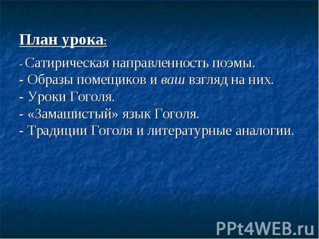 План урока : - Сатирическая направленность поэмы. - Образы помещиков и ваш взгляд на них. - Уроки Гоголя. - «Замашистый» язык Гоголя. - Традиции Гоголя и литературные аналогии.