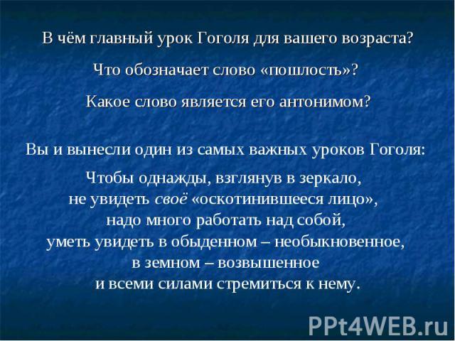 В чём главный урок Гоголя для вашего возраста? Что обозначает слово «пошлость»? Какое слово является его антонимом? Вы и вынесли один из самых важных уроков Гоголя: Чтобы однажды, взглянув в зеркало, не увидеть своё «оскотинившееся лицо», надо много…