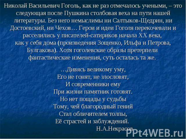 Николай Васильевич Гоголь, как не раз отмечалось учеными, – это следующая после Пушкина столбовая веха на пути нашей литературы. Без него немыслимы ни Салтыков-Щедрин, ни Достоевский, ни Чехов… Герои и идеи Гоголя перекочевали и расселились у писате…