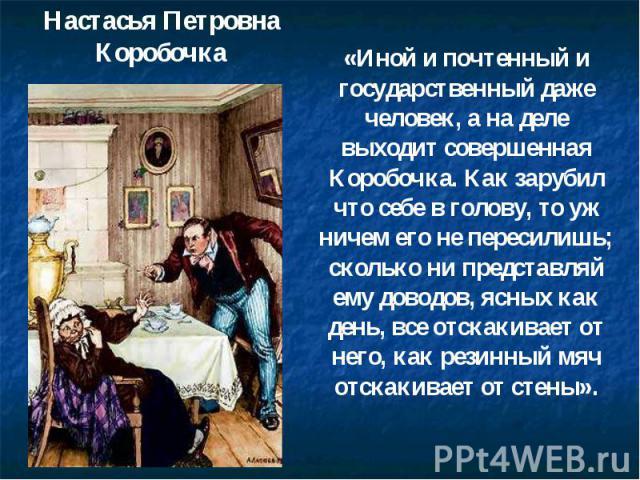 Настасья Петровна Коробочка «Иной и почтенный и государственный даже человек, а на деле выходит совершенная Коробочка. Как зарубил что себе в голову, то уж ничем его не пересилишь; сколько ни представляй ему доводов, ясных как день, все отскакивает …