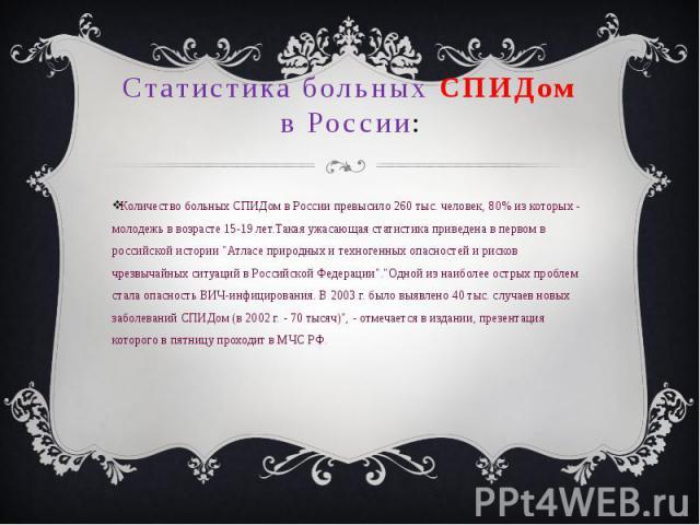 Статистика больных СПИДом в России : Количество больных СПИДом в России превысило 260 тыс. человек, 80% из которых - молодежь в возрасте 15-19 лет. Такая ужасающая статистика приведена в первом в российской истории