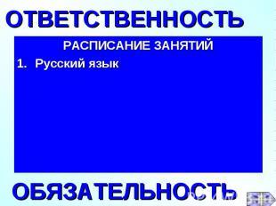 РАСПИСАНИЕ ЗАНЯТИЙ 1.Русский язык ОТВЕТСТВЕННОСТЬОБЯЗАТЕЛЬНОСТЬ