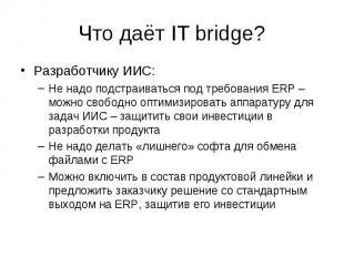 Что даёт IT bridge? Разработчику ИИС: –Не надо подстраиваться под требования ERP
