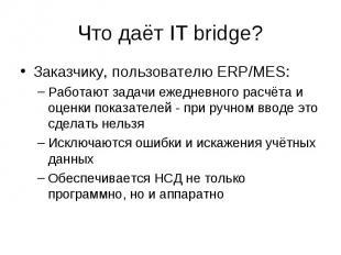 Что даёт IT bridge? Заказчику, пользователю ERP/MES: –Работают задачи ежедневног