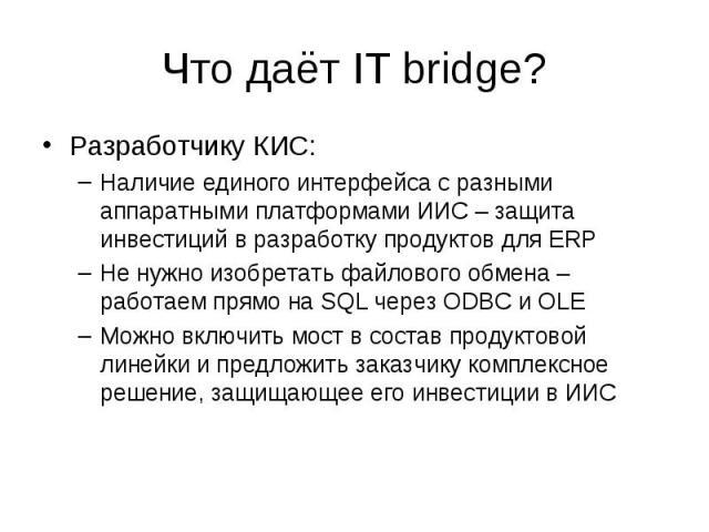 Что даёт IT bridge? Разработчику КИС: –Наличие единого интерфейса с разными аппаратными платформами ИИС – защита инвестиций в разработку продуктов для ERP –Не нужно изобретать файлового обмена – работаем прямо на SQL через ODBC и OLE –Можно включить…