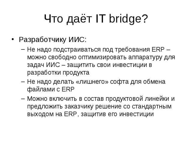Что даёт IT bridge? Разработчику ИИС: –Не надо подстраиваться под требования ERP – можно свободно оптимизировать аппаратуру для задач ИИС – защитить свои инвестиции в разработки продукта –Не надо делать «лишнего» софта для обмена файлами с ERP –Можн…