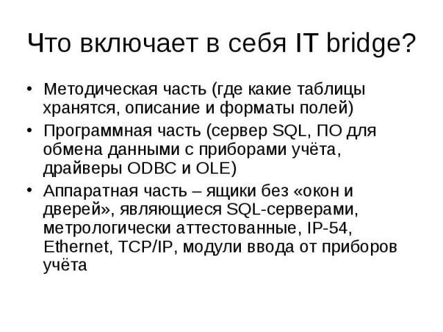 Что включает в себя IT bridge? Методическая часть (где какие таблицы хранятся, описание и форматы полей) Программная часть (сервер SQL, ПО для обмена данными с приборами учёта, драйверы ODBC и OLE) Аппаратная часть – ящики без «окон и дверей», являю…