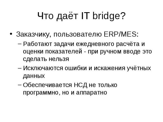 Что даёт IT bridge? Заказчику, пользователю ERP/MES: –Работают задачи ежедневного расчёта и оценки показателей - при ручном вводе это сделать нельзя –Исключаются ошибки и искажения учётных данных –Обеспечивается НСД не только программно, но и аппаратно