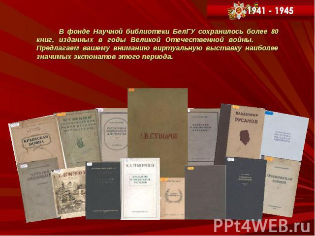 В фонде Научной библиотеки БелГУ сохранилось более 80 книг, изданных в годы Великой Отечественной войны. Предлагаем вашему вниманию виртуальную выставку наиболее значимых экспонатов этого периода. В фонде Научной библиотеки БелГУ сохранилось более 8…