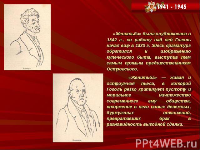 «Женитьба» была опубликована в 1842 г., но работу над ней Гоголь начал еще в 1833 г. Здесь драматург обратился к изображению купеческого быта, выступив тем самым прямым предшественником Островского. «Женитьба» была опубликована в 1842 г., но работу …