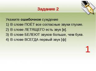 Задание 2 Укажите ошибочное суждение 1)В слове ПОЁТ все согласные звуки глухие.