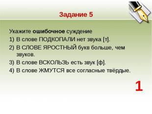 Задание 5 Укажите ошибочное суждение 1)В слове ПОДКОПАЛИ нет звука [т]. 2)В СЛОВ