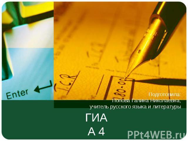 ГИА А 4 Подготовила: Попова Галина Николаевна, учитель русского языка и литературы