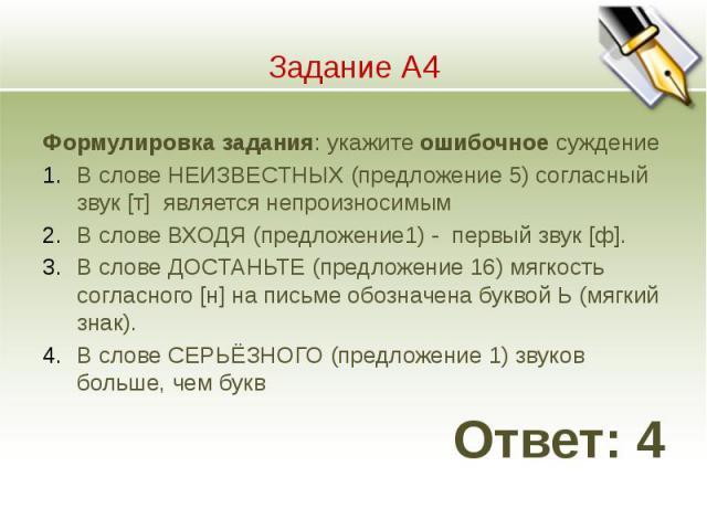 Задание А4 Формулировка задания: укажите ошибочное суждение 1.В слове НЕИЗВЕСТНЫХ (предложение 5) согласный звук [т] является непроизносимым 2.В слове ВХОДЯ (предложение1) - первый звук [ф]. 3.В слове ДОСТАНЬТЕ (предложение 16) мягкость согласного […