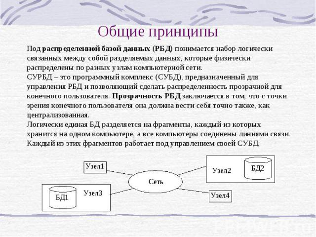 Общие принципы Под распределенной базой данных (РБД) понимается набор логически связанных между собой разделяемых данных, которые физически распределены по разных узлам компьютерной сети. СУРБД – это программный комплекс (СУБД), предназначенный для …