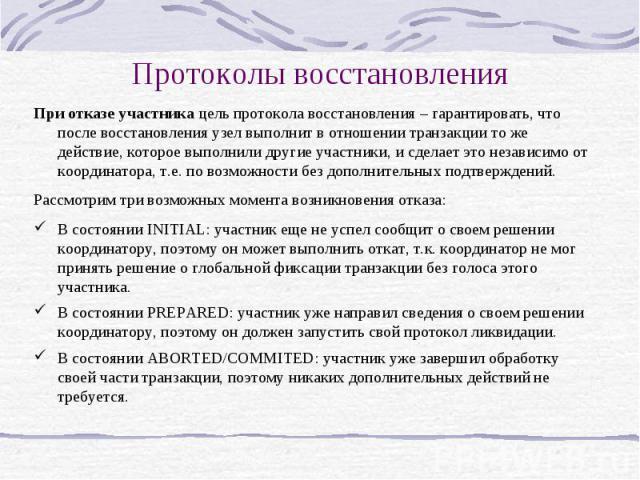 Протоколы восстановления При отказе участника цель протокола восстановления – гарантировать, что после восстановления узел выполнит в отношении транзакции то же действие, которое выполнили другие участники, и сделает это независимо от координатора, …