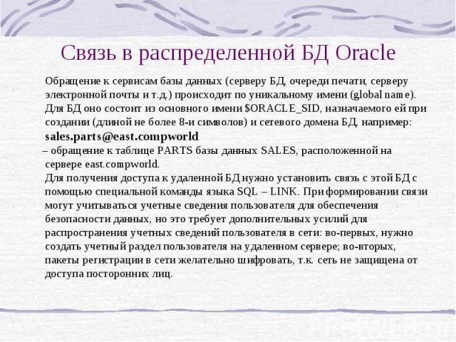 Связь в распределенной БД Oracle Обращение к сервисам базы данных (серверу БД, очереди печати, серверу электронной почты и т.д.) происходит по уникальному имени (global name). Для БД оно состоит из основного имени $ORACLE_SID, назначаемого ей при со…