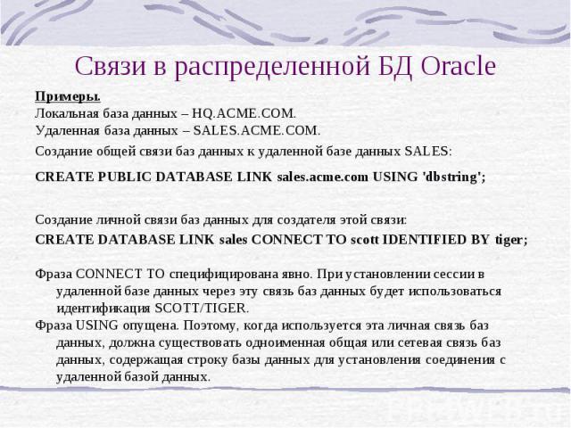 Связи в распределенной БД Oracle Примеры. Локальная база данных – HQ.ACME.COM. Удаленная база данных – SALES.ACME.COM. Создание общей связи баз данных к удаленной базе данных SALES: CREATE PUBLIC DATABASE LINK sales.acme.com USING 'dbstring'; Создан…