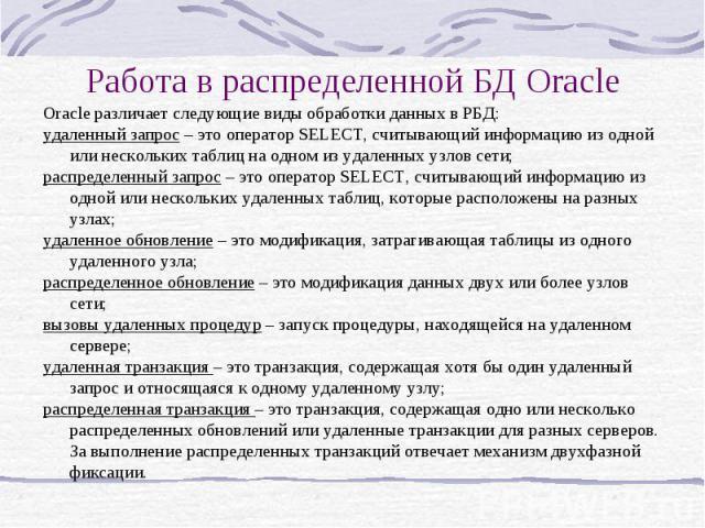 Работа в распределенной БД Oracle Oracle различает следующие виды обработки данных в РБД: удаленный запрос – это оператор SELECT, считывающий информацию из одной или нескольких таблиц на одном из удаленных узлов сети; распределенный запрос – это опе…