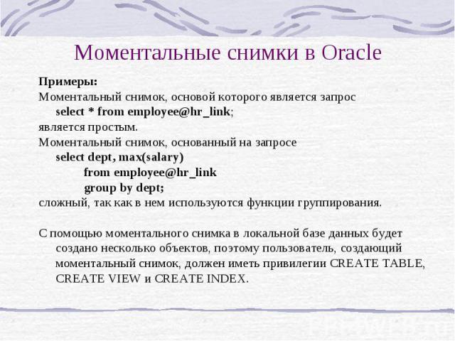 Моментальные снимки в Oracle Примеры: Моментальный снимок, основой которого является запрос select * from employee@hr_link; является простым. Моментальный снимок, основанный на запросе select dept, max(salary) from employee@hr_link group by dept; сл…