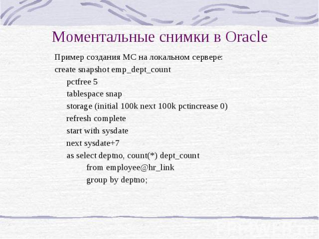 Моментальные снимки в Oracle Пример создания МС на локальном сервере: create snapshot emp_dept_count pctfree 5 tablespace snap storage (initial 100k next 100k pctincrease 0) refresh complete start with sysdate next sysdate+7 as select deptno, count(…