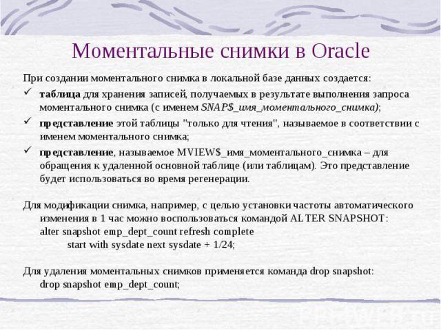 Моментальные снимки в Oracle При создании моментального снимка в локальной базе данных создается: таблица для хранения записей, получаемых в результате выполнения запроса моментального снимка (с именем SNAP$_имя_моментального_снимка); представление …