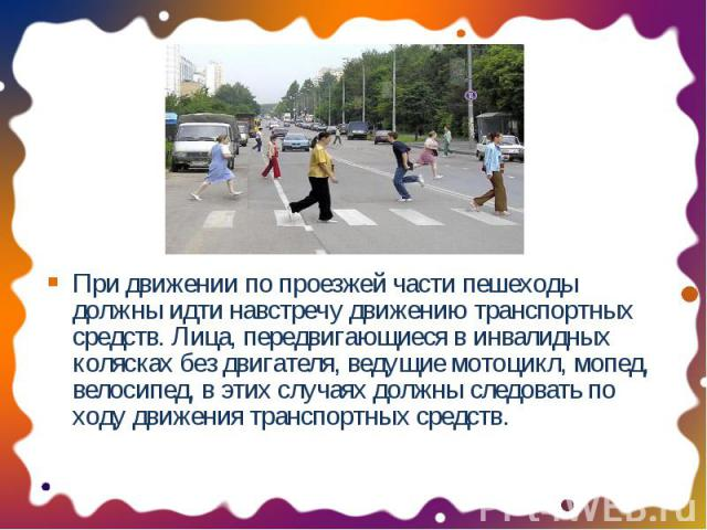 При движении по проезжей части пешеходы должны идти навстречу движению транспортных средств. Лица, передвигающиеся в инвалидных колясках без двигателя, ведущие мотоцикл, мопед, велосипед, в этих случаях должны следовать по ходу движения транспортных…