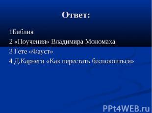 Ответ: 1Библия 2 «Поучения» Владимира Мономаха 3 Гете «Фауст» 4 Д.Карнеги «Как п