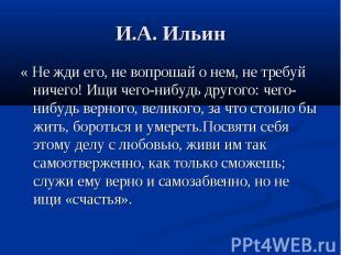 И.А. Ильин « Не жди его, не вопрошай о нем, не требуй ничего! Ищи чего-нибудь др
