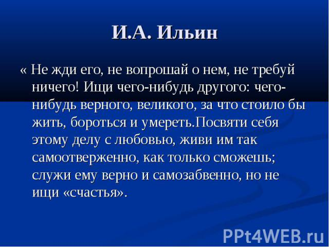 И.А. Ильин « Не жди его, не вопрошай о нем, не требуй ничего! Ищи чего-нибудь другого: чего- нибудь верного, великого, за что стоило бы жить, бороться и умереть.Посвяти себя этому делу с любовью, живи им так самоотверженно, как только сможешь; служи…