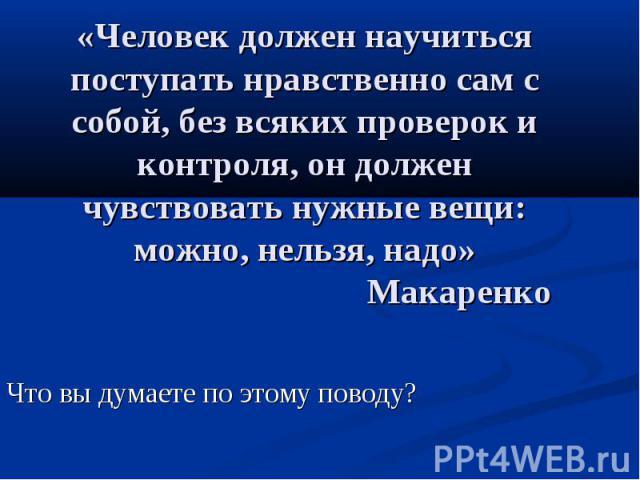 «Человек должен научиться поступать нравственно сам с собой, без всяких проверок и контроля, он должен чувствовать нужные вещи: можно, нельзя, надо» Макаренко Что вы думаете по этому поводу?