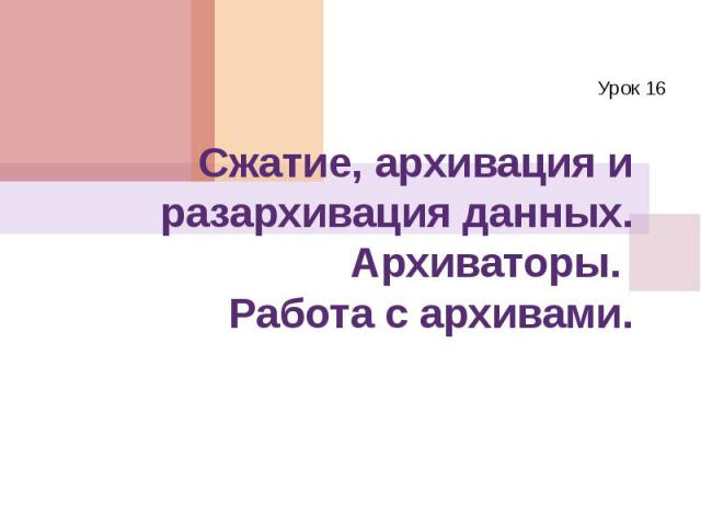 Сжатие, архивация и разархивация данных. Архиваторы. Работа с архивами. Урок 16